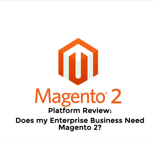 Platform Review: Does my Enterprise Business Need Magento 2?