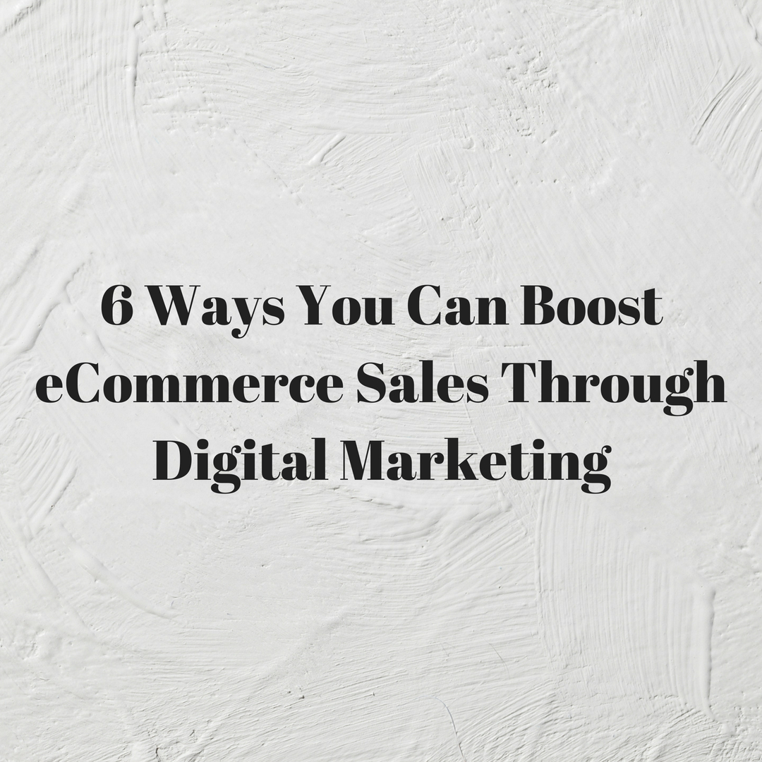 6 Ways You Can Boost eCommerce Sales Through Digital Marketing